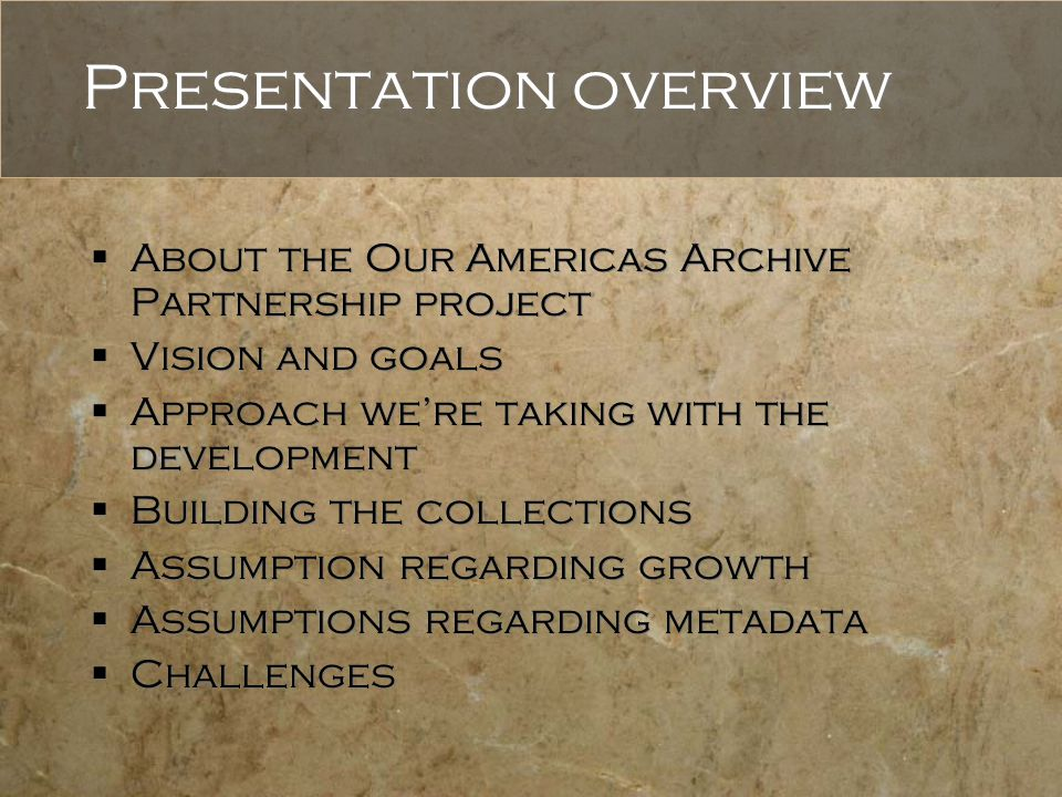 Presentation overview  About the Our Americas Archive Partnership project  Vision and goals  Approach we're taking with the development  Building