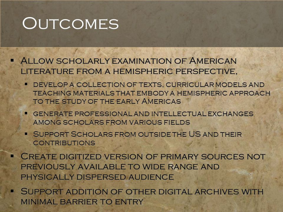 Outcomes  Allow scholarly examination of American literature from a hemispheric perspective,  develop a collection of texts, curricular models and teaching materials that embody a hemispheric approach to the study of the early Americas  generate professional and intellectual exchanges among scholars from various fields  Support Scholars from outside the US and their contributions  Create digitized version of primary sources not previously available to wide range and physically dispersed audience  Support addition of other digital archives with minimal barrier to entry  Allow scholarly examination of American literature from a hemispheric perspective,  develop a collection of texts, curricular models and teaching materials that embody a hemispheric approach to the study of the early Americas  generate professional and intellectual exchanges among scholars from various fields  Support Scholars from outside the US and their contributions  Create digitized version of primary sources not previously available to wide range and physically dispersed audience  Support addition of other digital archives with minimal barrier to entry