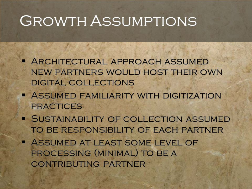 Growth Assumptions  Architectural approach assumed new partners would host their own digital collections  Assumed familiarity with digitization prac