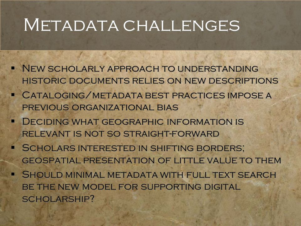 Metadata challenges  New scholarly approach to understanding historic documents relies on new descriptions  Cataloging/metadata best practices impose a previous organizational bias  Deciding what geographic information is relevant is not so straight-forward  Scholars interested in shifting borders; geospatial presentation of little value to them  Should minimal metadata with full text search be the new model for supporting digital scholarship.