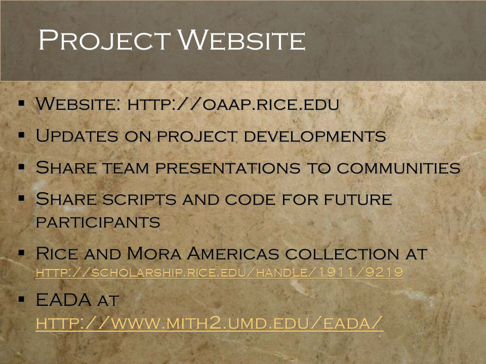 Project Website  Website: http://oaap.rice.edu  Updates on project developments  Share team presentations to communities  Share scripts and code for future participants  Rice and Mora Americas collection at http://scholarship.rice.edu/handle/1911/9219 http://scholarship.rice.edu/handle/1911/9219  EADA at http://www.mith2.umd.edu/eada/ http://www.mith2.umd.edu/eada/  Website: http://oaap.rice.edu  Updates on project developments  Share team presentations to communities  Share scripts and code for future participants  Rice and Mora Americas collection at http://scholarship.rice.edu/handle/1911/9219 http://scholarship.rice.edu/handle/1911/9219  EADA at http://www.mith2.umd.edu/eada/ http://www.mith2.umd.edu/eada/
