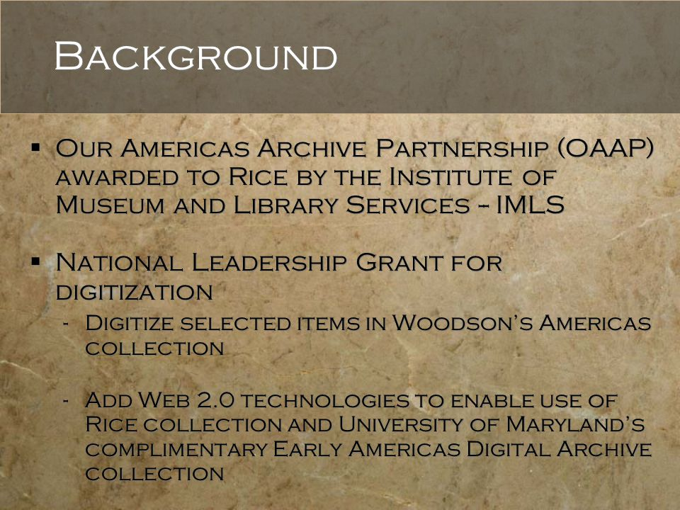 Background  Our Americas Archive Partnership (OAAP) awarded to Rice by the Institute of Museum and Library Services -- IMLS  National Leadership Grant for digitization -Digitize selected items in Woodson's Americas collection -Add Web 2.0 technologies to enable use of Rice collection and University of Maryland's complimentary Early Americas Digital Archive collection  Our Americas Archive Partnership (OAAP) awarded to Rice by the Institute of Museum and Library Services -- IMLS  National Leadership Grant for digitization -Digitize selected items in Woodson's Americas collection -Add Web 2.0 technologies to enable use of Rice collection and University of Maryland's complimentary Early Americas Digital Archive collection