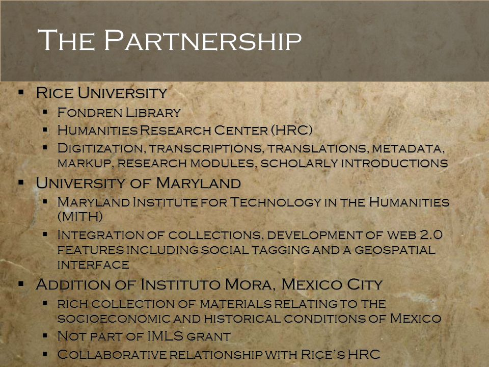 The Partnership  Rice University  Fondren Library  Humanities Research Center (HRC)  Digitization, transcriptions, translations, metadata, markup, research modules, scholarly introductions  University of Maryland  Maryland Institute for Technology in the Humanities (MITH)  Integration of collections, development of web 2.0 features including social tagging and a geospatial interface  Addition of Instituto Mora, Mexico City  rich collection of materials relating to the socioeconomic and historical conditions of Mexico  Not part of IMLS grant  Collaborative relationship with Rice's HRC  Rice University  Fondren Library  Humanities Research Center (HRC)  Digitization, transcriptions, translations, metadata, markup, research modules, scholarly introductions  University of Maryland  Maryland Institute for Technology in the Humanities (MITH)  Integration of collections, development of web 2.0 features including social tagging and a geospatial interface  Addition of Instituto Mora, Mexico City  rich collection of materials relating to the socioeconomic and historical conditions of Mexico  Not part of IMLS grant  Collaborative relationship with Rice's HRC