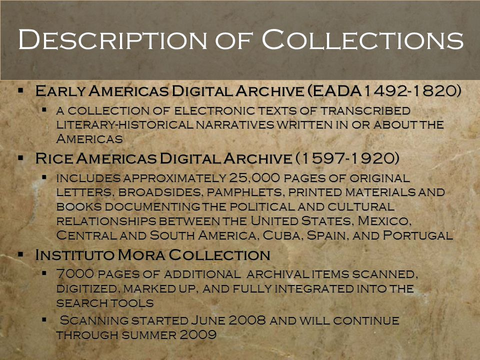 Description of Collections  Early Americas Digital Archive (EADA1492-1820)  a collection of electronic texts of transcribed literary-historical narratives written in or about the Americas  Rice Americas Digital Archive (1597-1920)  includes approximately 25,000 pages of original letters, broadsides, pamphlets, printed materials and books documenting the political and cultural relationships between the United States, Mexico, Central and South America, Cuba, Spain, and Portugal  Instituto Mora Collection  7000 pages of additional archival items scanned, digitized, marked up, and fully integrated into the search tools  Scanning started June 2008 and will continue through summer 2009  Early Americas Digital Archive (EADA1492-1820)  a collection of electronic texts of transcribed literary-historical narratives written in or about the Americas  Rice Americas Digital Archive (1597-1920)  includes approximately 25,000 pages of original letters, broadsides, pamphlets, printed materials and books documenting the political and cultural relationships between the United States, Mexico, Central and South America, Cuba, Spain, and Portugal  Instituto Mora Collection  7000 pages of additional archival items scanned, digitized, marked up, and fully integrated into the search tools  Scanning started June 2008 and will continue through summer 2009