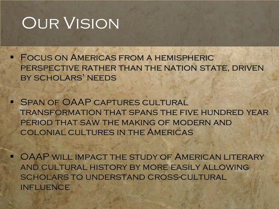 Our Vision  Focus on Americas from a hemispheric perspective rather than the nation state, driven by scholars' needs  Span of OAAP captures cultural