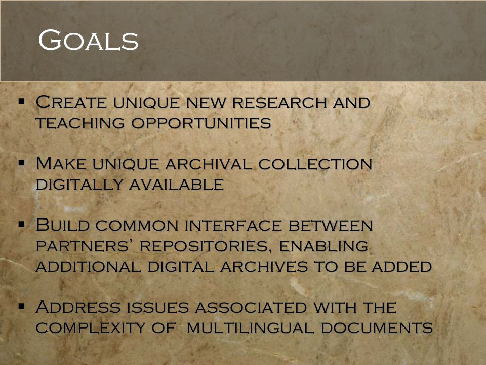 Goals  Create unique new research and teaching opportunities  Make unique archival collection digitally available  Build common interface between p