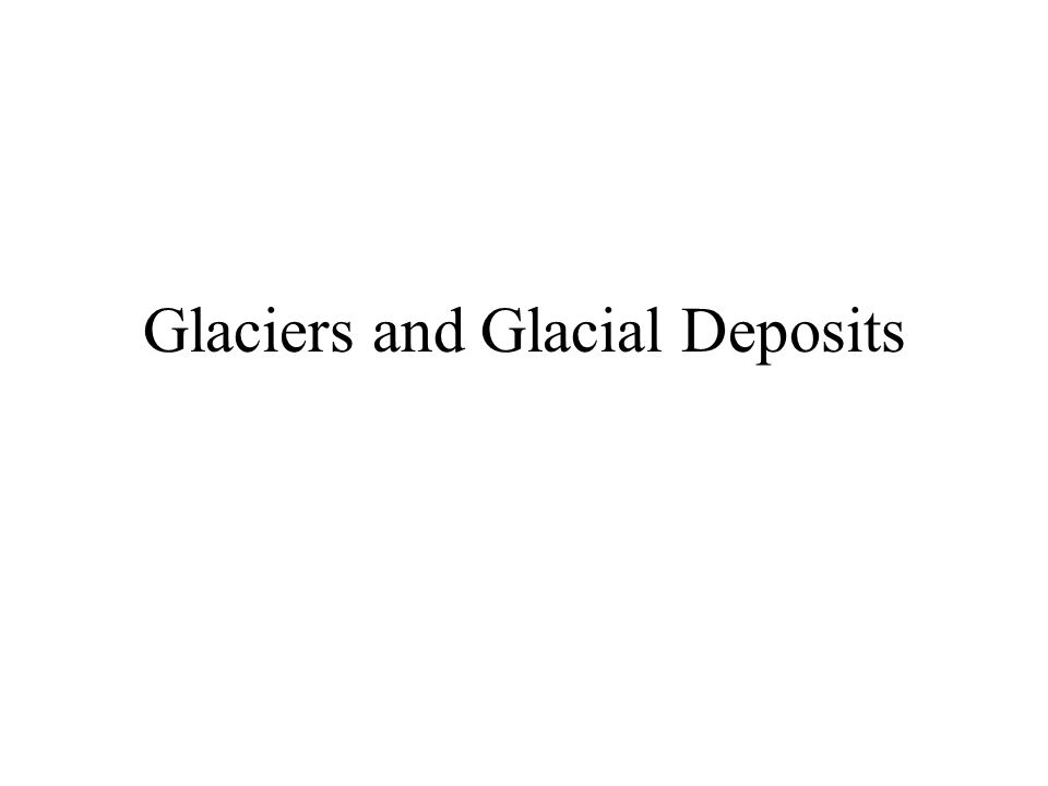 Glaciers and Glacial Deposits