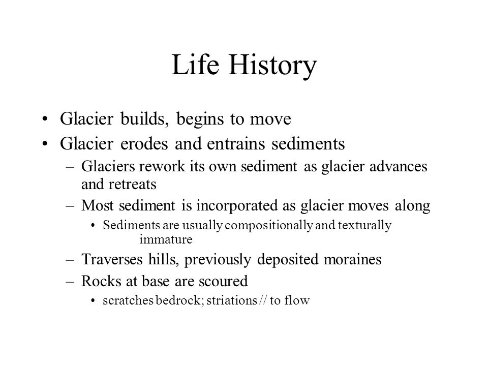 Life History Glacier builds, begins to move Glacier erodes and entrains sediments –Glaciers rework its own sediment as glacier advances and retreats –Most sediment is incorporated as glacier moves along Sediments are usually compositionally and texturally immature –Traverses hills, previously deposited moraines –Rocks at base are scoured scratches bedrock; striations // to flow