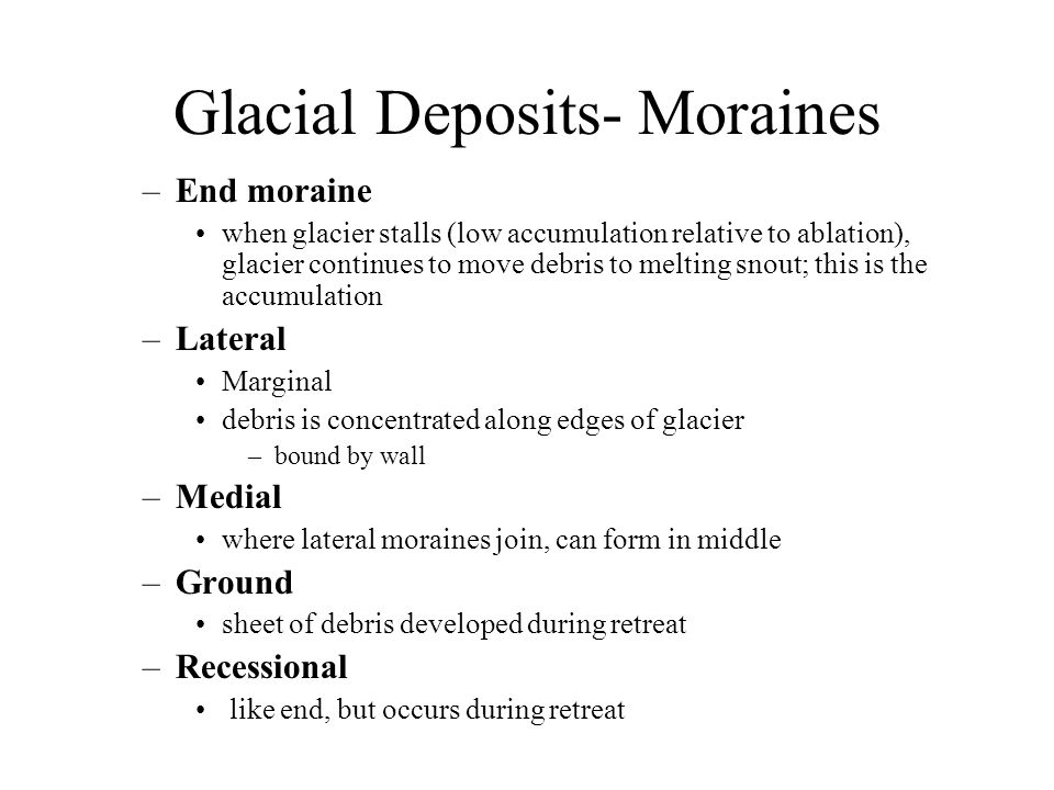 Glacial Deposits- Moraines –End moraine when glacier stalls (low accumulation relative to ablation), glacier continues to move debris to melting snout; this is the accumulation –Lateral Marginal debris is concentrated along edges of glacier –bound by wall –Medial where lateral moraines join, can form in middle –Ground sheet of debris developed during retreat –Recessional like end, but occurs during retreat
