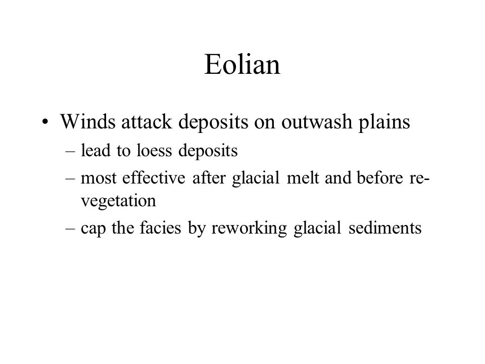 Eolian Winds attack deposits on outwash plains –lead to loess deposits –most effective after glacial melt and before re- vegetation –cap the facies by reworking glacial sediments