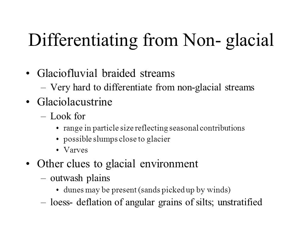Differentiating from Non- glacial Glaciofluvial braided streams –Very hard to differentiate from non-glacial streams Glaciolacustrine –Look for range