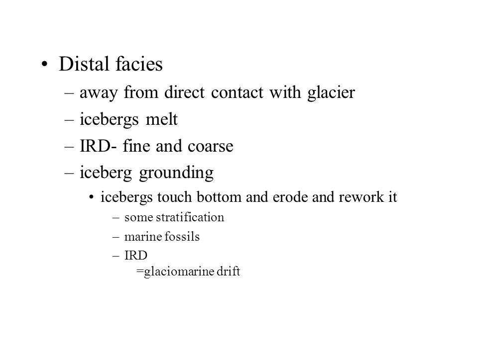Distal facies –away from direct contact with glacier –icebergs melt –IRD- fine and coarse –iceberg grounding icebergs touch bottom and erode and rewor