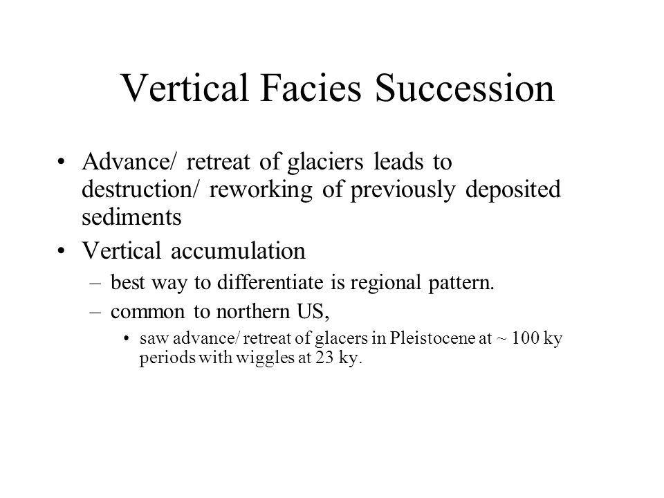 Vertical Facies Succession Advance/ retreat of glaciers leads to destruction/ reworking of previously deposited sediments Vertical accumulation –best way to differentiate is regional pattern.