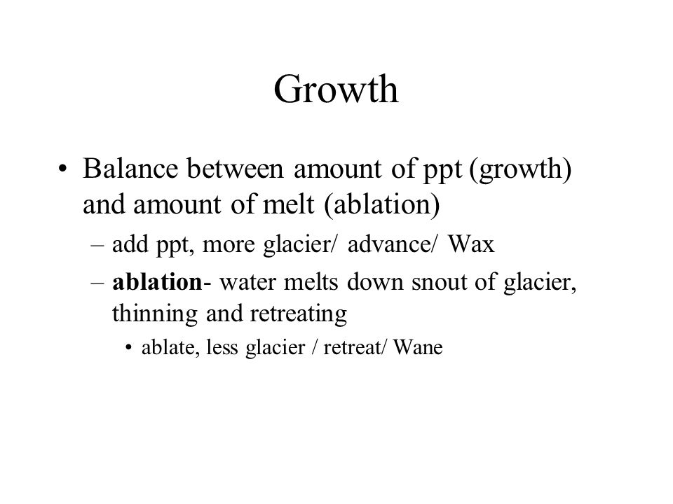 Growth Balance between amount of ppt (growth) and amount of melt (ablation) –add ppt, more glacier/ advance/ Wax –ablation- water melts down snout of glacier, thinning and retreating ablate, less glacier / retreat/ Wane