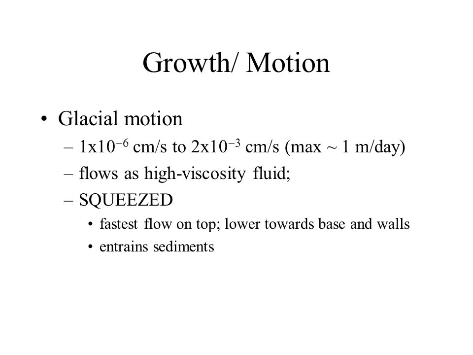 Growth/ Motion Glacial motion –1x10  cm/s to 2x10  cm/s (max ~ 1 m/day) –flows as high-viscosity fluid; –SQUEEZED fastest flow on top; lower towards base and walls entrains sediments
