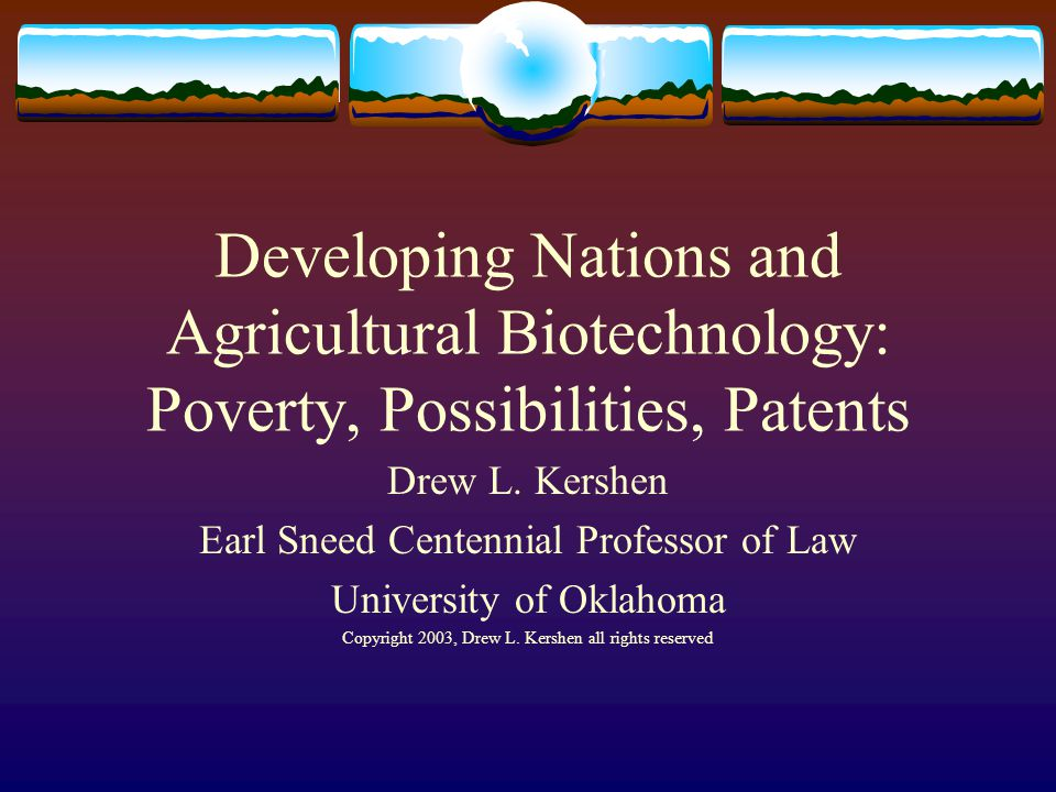 Developing Nations and Agricultural Biotechnology: Poverty, Possibilities, Patents Drew L. Kershen Earl Sneed Centennial Professor of Law University o