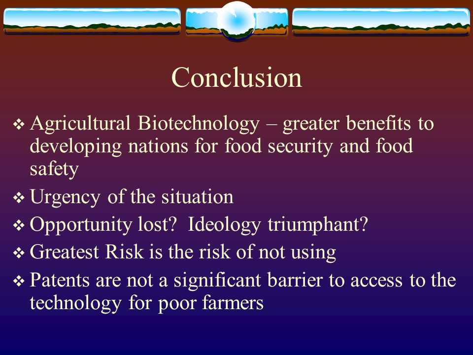 Conclusion  Agricultural Biotechnology – greater benefits to developing nations for food security and food safety  Urgency of the situation  Opport