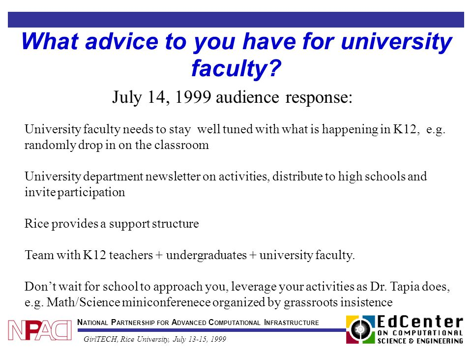 N ATIONAL P ARTNERSHIP FOR A DVANCED C OMPUTATIONAL I NFRASTRUCTURE GirlTECH, Rice University, July 13-15, 1999 What advice to you have for university faculty.