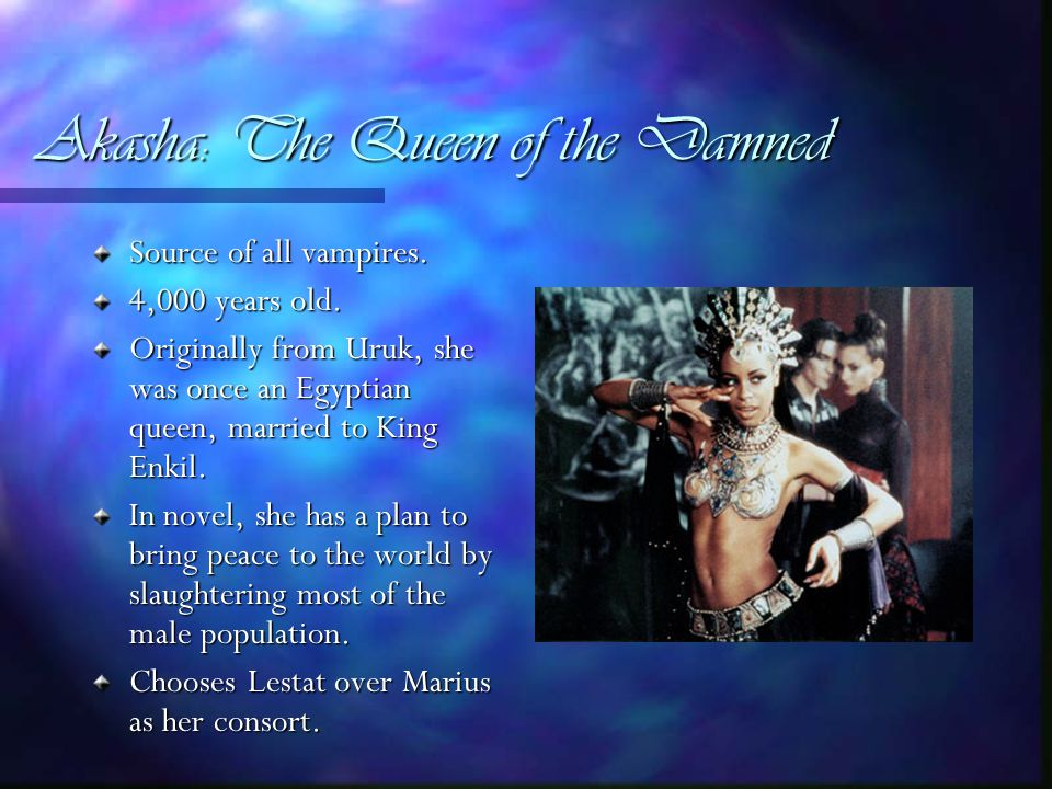 Akasha: The Queen of the Damned Source of all vampires.