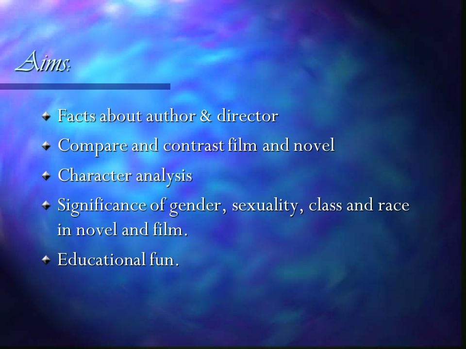 Aims: Facts about author & director Compare and contrast film and novel Character analysis Significance of gender, sexuality, class and race in novel and film.