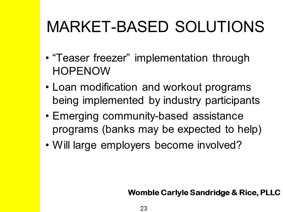 "Womble Carlyle Sandridge & Rice, PLLC 23 MARKET-BASED SOLUTIONS ""Teaser freezer"" implementation through HOPENOW Loan modification and workout programs"
