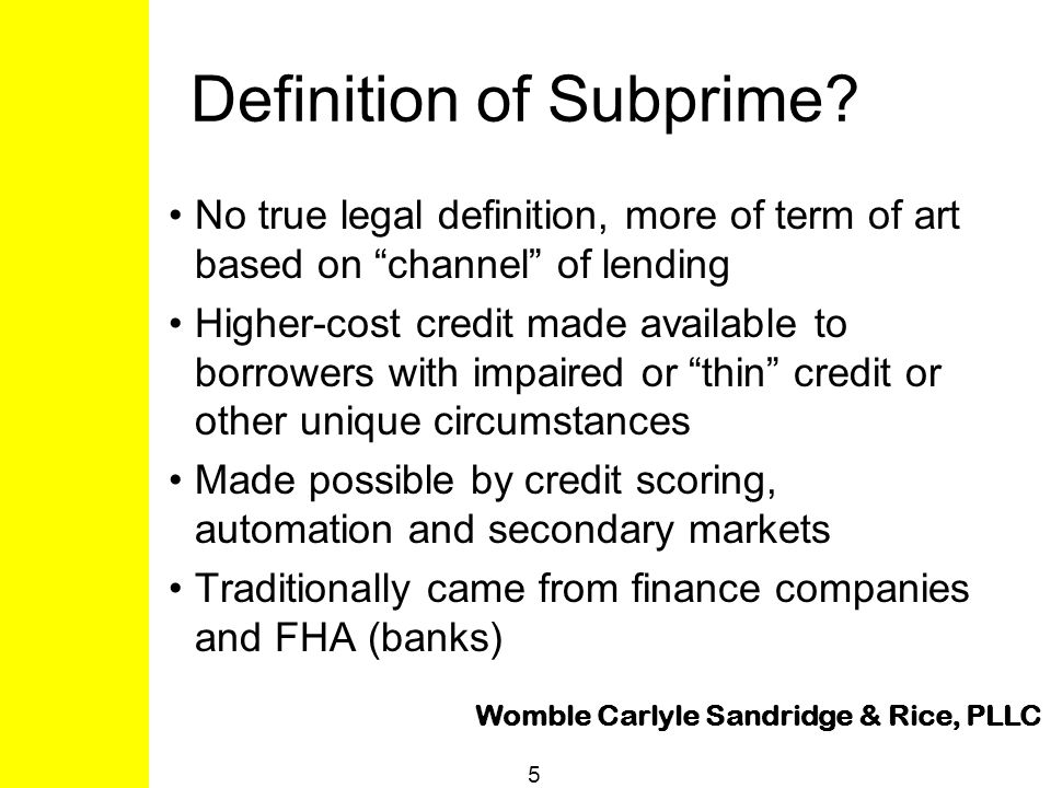 "Womble Carlyle Sandridge & Rice, PLLC 5 Definition of Subprime? No true legal definition, more of term of art based on ""channel"" of lending Higher-cos"