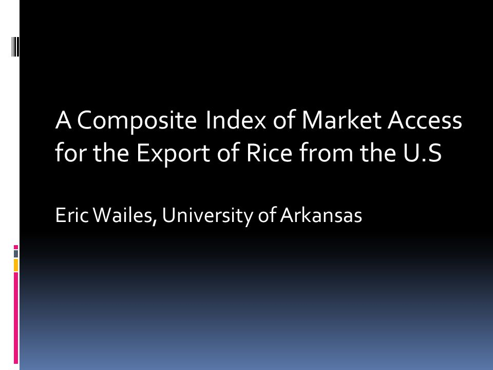 A Composite Index of Market Access for the Export of Rice from the U.S Eric Wailes, University of Arkansas
