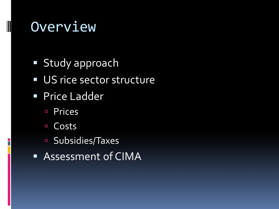 Overview  Study approach  US rice sector structure  Price Ladder  Prices  Costs  Subsidies/Taxes  Assessment of CIMA