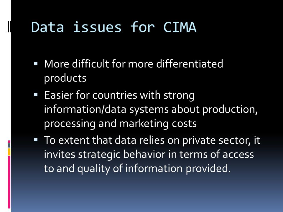 Data issues for CIMA  More difficult for more differentiated products  Easier for countries with strong information/data systems about production, processing and marketing costs  To extent that data relies on private sector, it invites strategic behavior in terms of access to and quality of information provided.