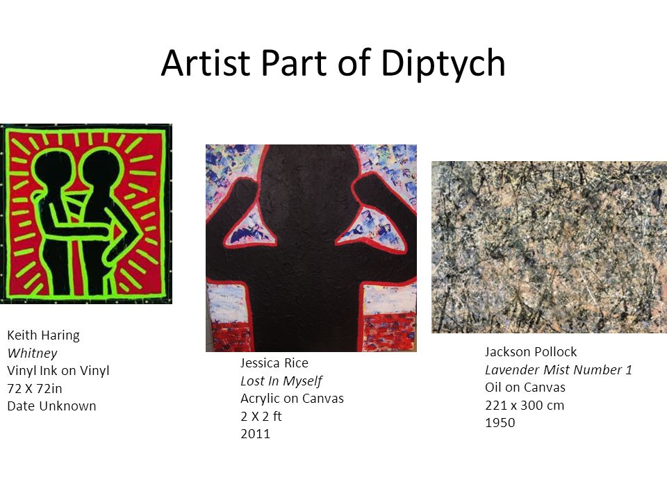 Artist Part of Diptych Keith Haring Whitney Vinyl Ink on Vinyl 72 X 72in Date Unknown Jackson Pollock Lavender Mist Number 1 Oil on Canvas 221 x 300 cm 1950 Jessica Rice Lost In Myself Acrylic on Canvas 2 X 2 ft 2011