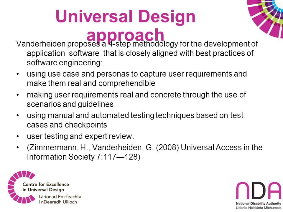 Universal Design approach Vanderheiden proposes a 4-step methodology for the development of application software that is closely aligned with best practices of software engineering: using use case and personas to capture user requirements and make them real and comprehendible making user requirements real and concrete through the use of scenarios and guidelines using manual and automated testing techniques based on test cases and checkpoints user testing and expert review.