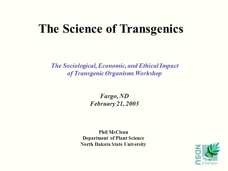 NDSU Extension The Science of Transgenics Phil McClean Department of Plant Science North Dakota State University The Sociological, Economic, and Ethical Impact of Transgenic Organisms Workshop Fargo, ND February 21, 2003