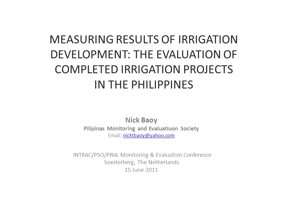 MEASURING RESULTS OF IRRIGATION DEVELOPMENT: THE EVALUATION OF COMPLETED IRRIGATION PROJECTS IN THE PHILIPPINES Nick Baoy Pilipinas Monitoring and Evaluatiuon Society Email: nicktbaoy@yahoo.comnicktbaoy@yahoo.com INTRAC/PSO/PRIA Monitoring & Evaluation Conference Soesterberg, The Netherlands 15 June 2011