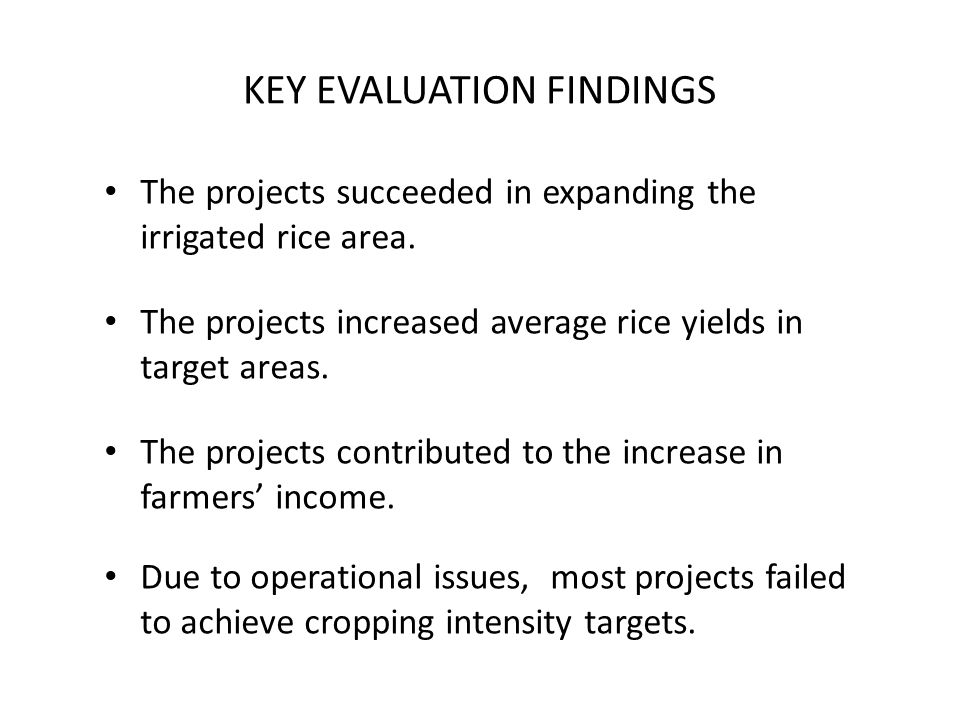 KEY EVALUATION FINDINGS The projects succeeded in expanding the irrigated rice area. The projects increased average rice yields in target areas. The p