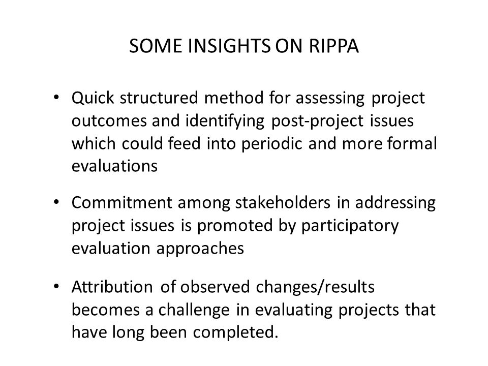 SOME INSIGHTS ON RIPPA Quick structured method for assessing project outcomes and identifying post-project issues which could feed into periodic and more formal evaluations Commitment among stakeholders in addressing project issues is promoted by participatory evaluation approaches Attribution of observed changes/results becomes a challenge in evaluating projects that have long been completed.