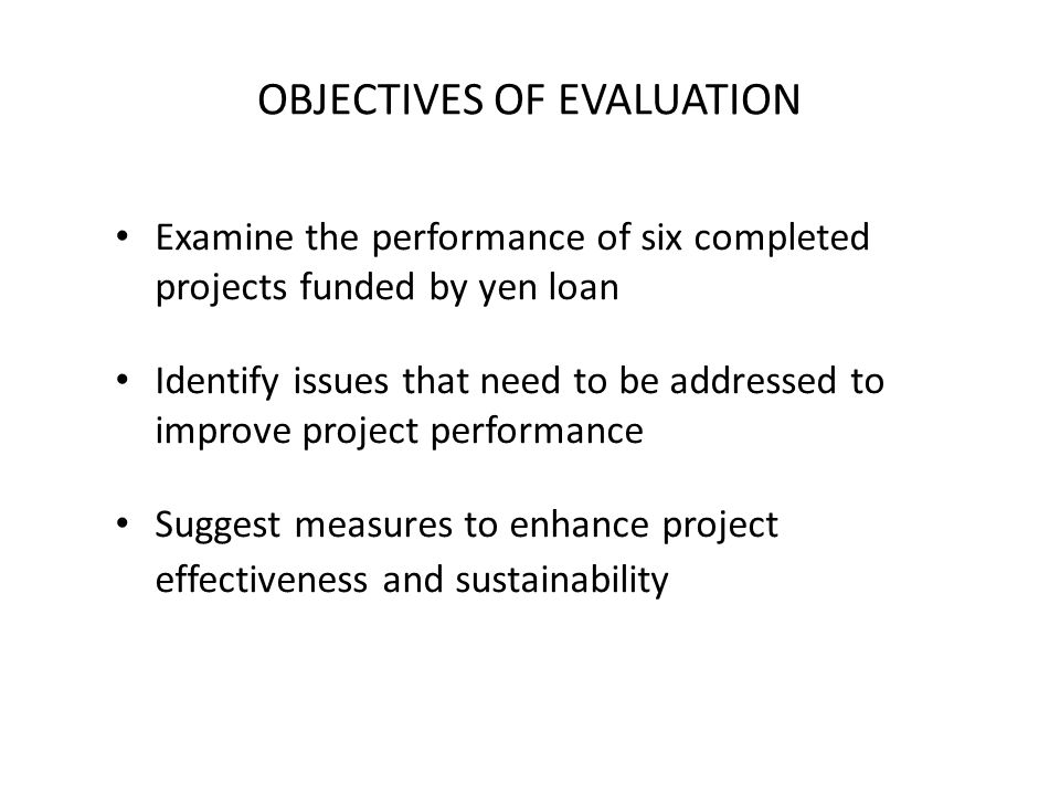 OBJECTIVES OF EVALUATION Examine the performance of six completed projects funded by yen loan Identify issues that need to be addressed to improve project performance Suggest measures to enhance project effectiveness and sustainability