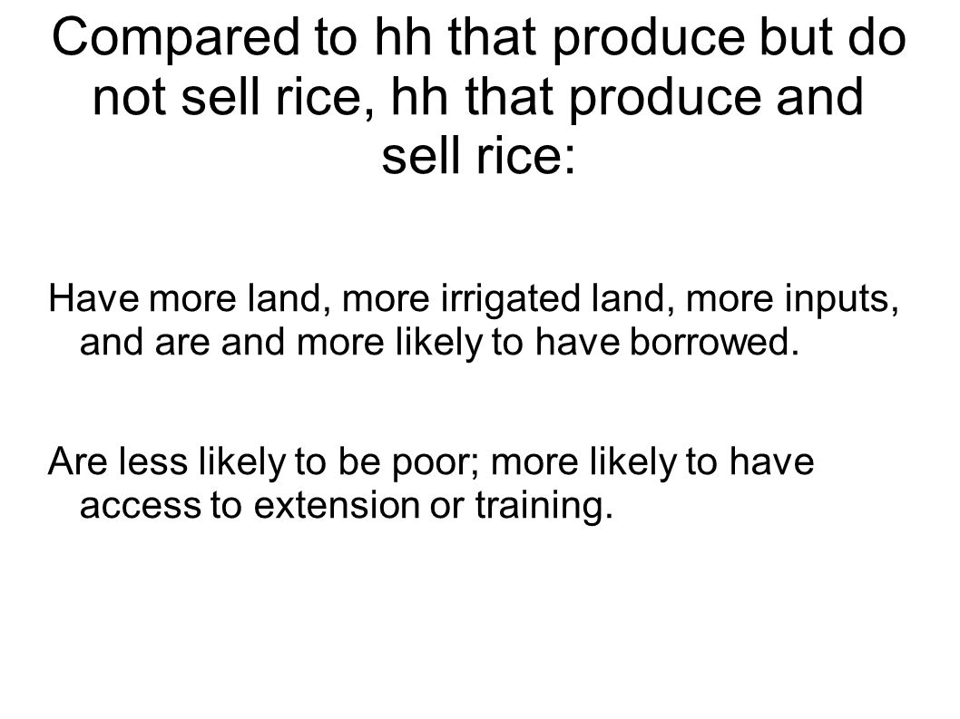 Compared to hh that produce but do not sell rice, hh that produce and sell rice: Have more land, more irrigated land, more inputs, and are and more likely to have borrowed.