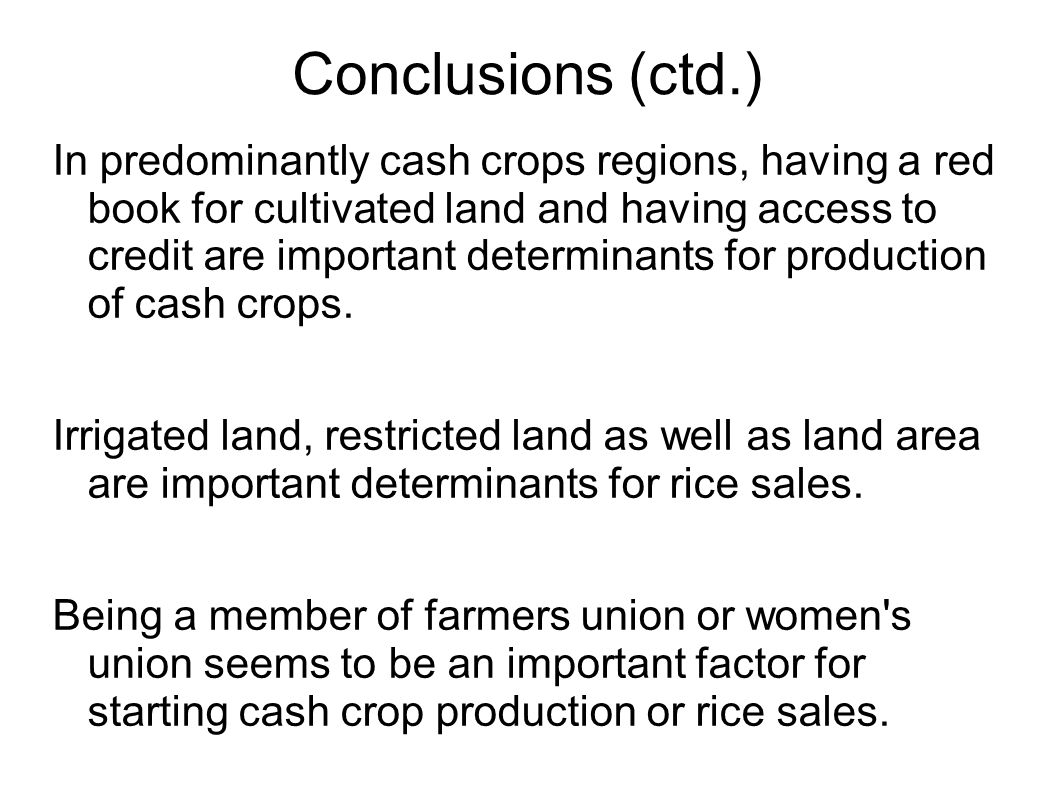 Conclusions (ctd.) In predominantly cash crops regions, having a red book for cultivated land and having access to credit are important determinants for production of cash crops.