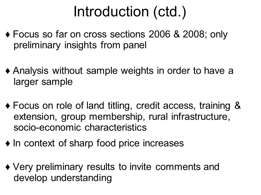 Introduction (ctd.) ♦ Focus so far on cross sections 2006 & 2008; only preliminary insights from panel ♦ Analysis without sample weights in order to have a larger sample ♦ Focus on role of land titling, credit access, training & extension, group membership, rural infrastructure, socio-economic characteristics ♦ In context of sharp food price increases ♦ Very preliminary results to invite comments and develop understanding