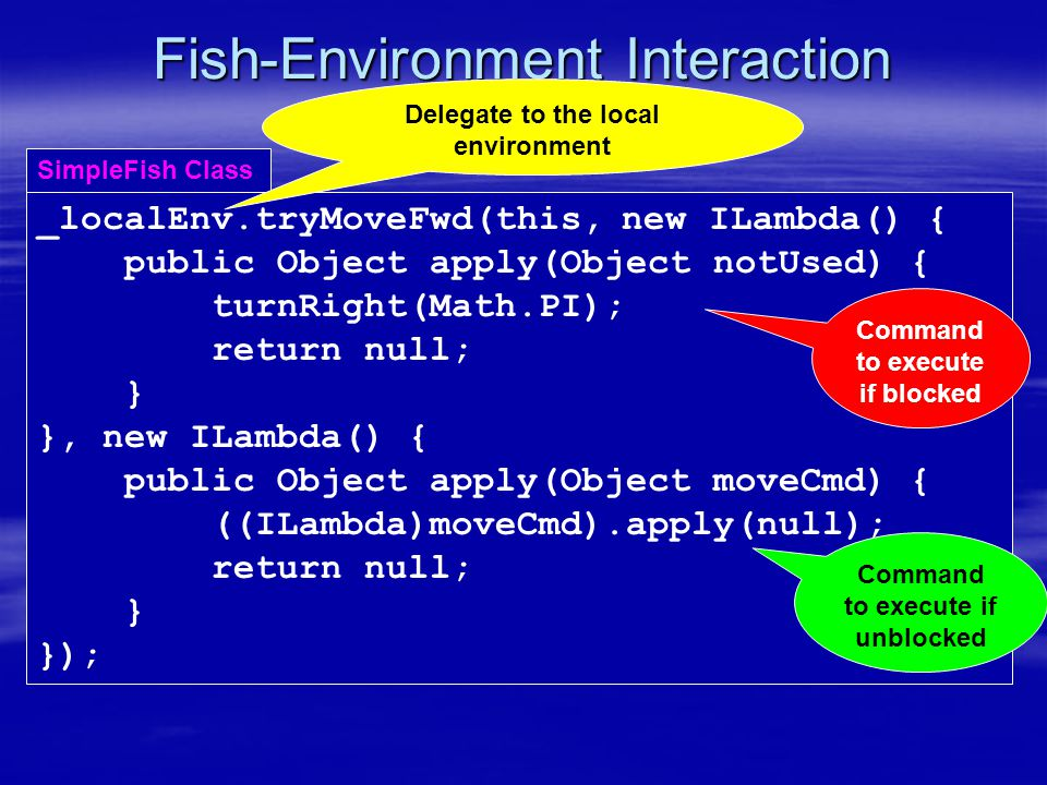 Fish-Environment Interaction _localEnv.tryMoveFwd(this,, ); SimpleFish Class new ILambda() { public Object apply(Object moveCmd) { ((ILambda)moveCmd).apply(null); return null; } } Command to execute if blocked Command to execute if unblocked new ILambda() { public Object apply(Object notUsed) { turnRight(Math.PI); return null; } Delegate to the local environment