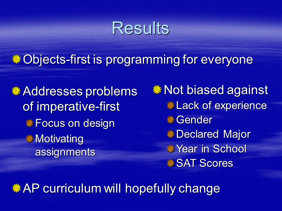 Results Addresses problems of imperative-first Focus on design Motivating assignments Not biased against Lack of experience Gender Declared Major Year in School SAT Scores Objects-first is programming for everyone AP curriculum will hopefully change