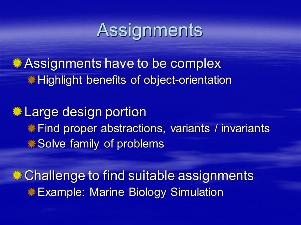 Assignments Assignments have to be complex Highlight benefits of object-orientation Large design portion Find proper abstractions, variants / invariants Solve family of problems Challenge to find suitable assignments Example: Marine Biology Simulation