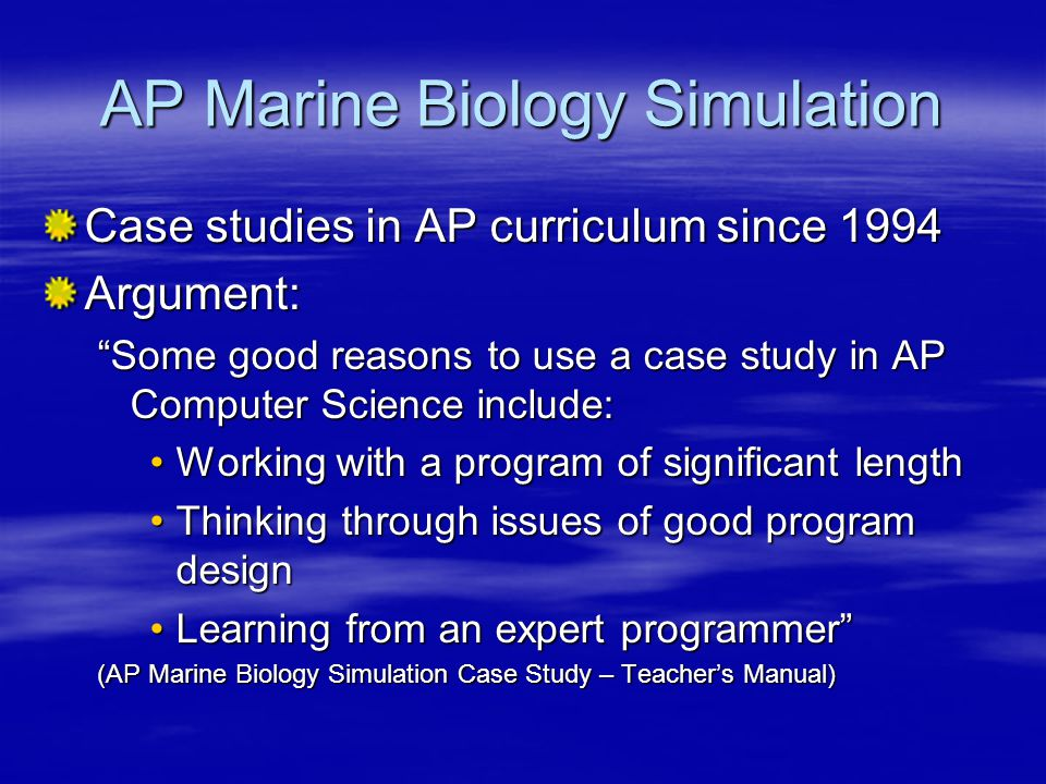 AP Marine Biology Simulation Goal: Through the AP Marine Biology Simulation Case Study, the strategies, vocabulary, and techniques of object-oriented design will be emphasized. (AP Marine Biology Simulation Case Study – Teacher's Manual) Shortcomings Improper abstractions, incorrect delineation of responsibilities Tight coupling  not robust  not flexible and extensible