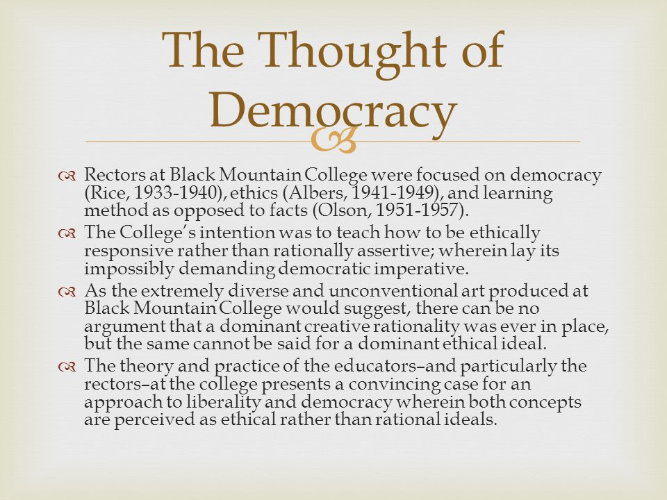   Rectors at Black Mountain College were focused on democracy (Rice, 1933-1940), ethics (Albers, 1941-1949), and learning method as opposed to facts (Olson, 1951-1957).