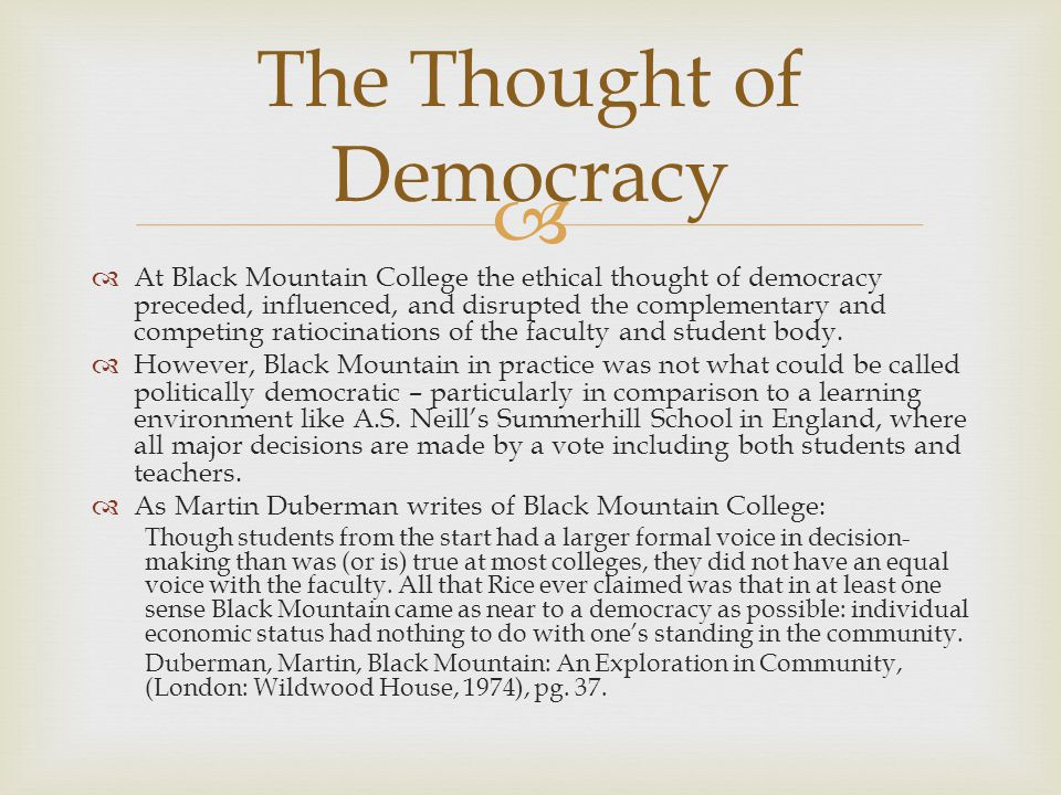   At Black Mountain College the ethical thought of democracy preceded, influenced, and disrupted the complementary and competing ratiocinations of the faculty and student body.