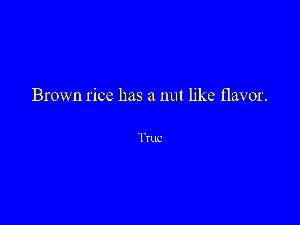 Brown rice has a nut like flavor. True or False