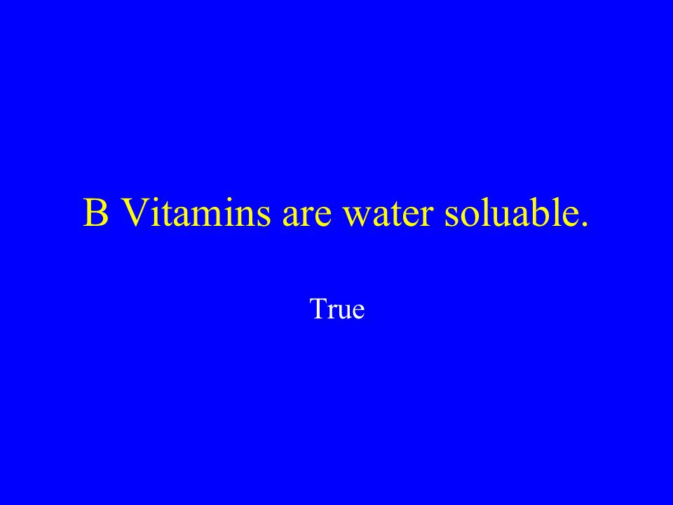 B Vitamins are water soluable. True or False