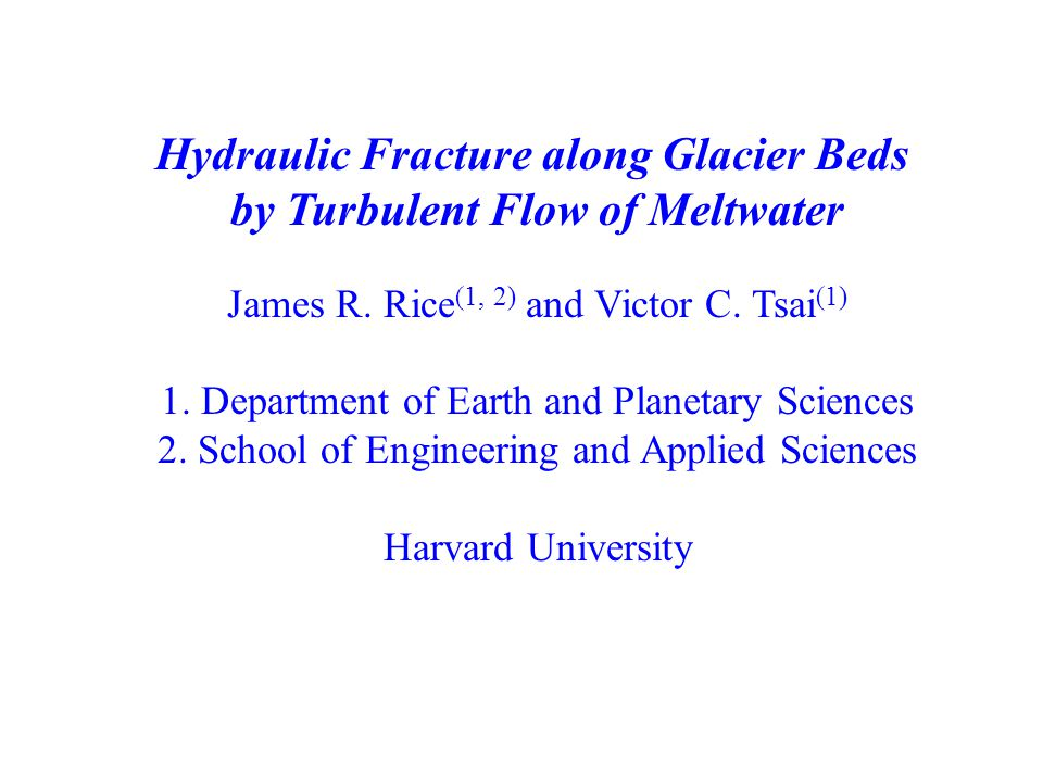 Hydraulic Fracture along Glacier Beds by Turbulent Flow of Meltwater James R. Rice (1, 2) and Victor C. Tsai (1) 1. Department of Earth and Planetary