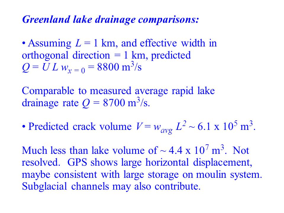 Greenland lake drainage comparisons: Assuming L = 1 km, and effective width in orthogonal direction = 1 km, predicted Q = U L w x = 0 = 8800 m 3 /s Co