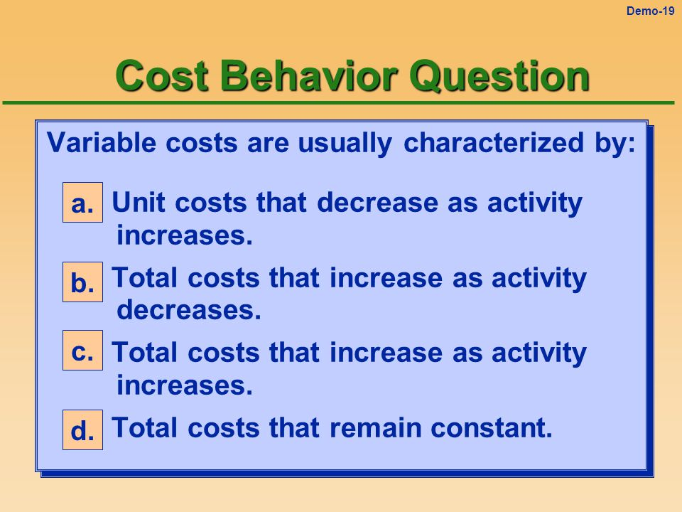 Demo-18 Cost Behavior Question Variable costs are usually characterized by: a.Unit costs that decrease as activity increases.